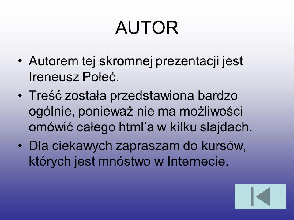 AUTOR Autorem tej skromnej prezentacji jest Ireneusz Połeć. Treść została przedstawiona bardzo ogólnie, ponieważ nie ma możliwości omówić całego htmla