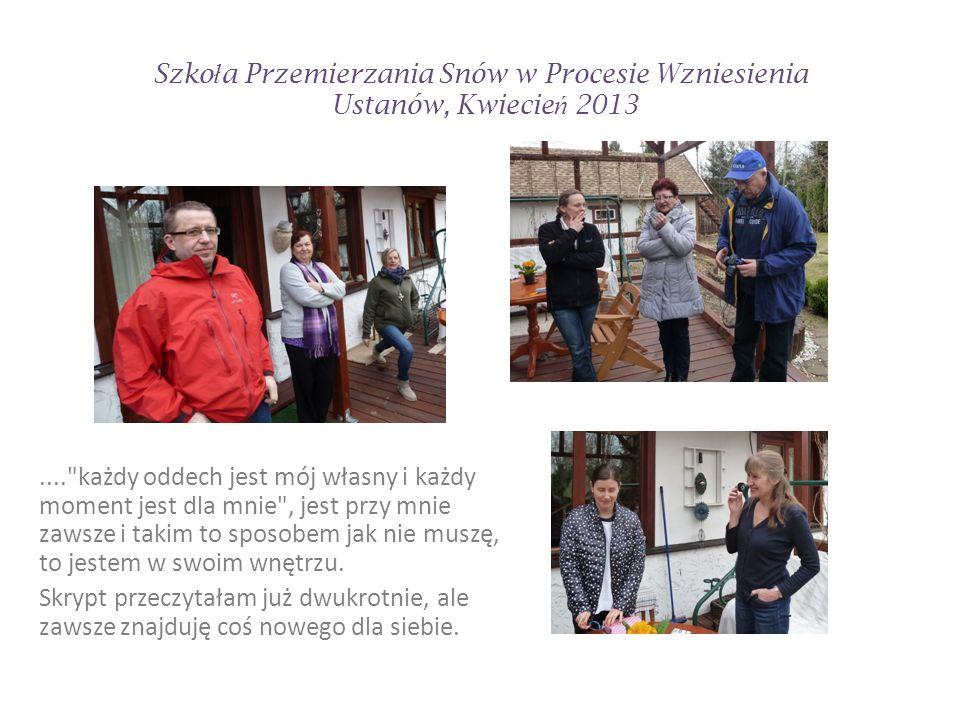 Szko ł a Przemierzania Snów w Procesie Wzniesienia Ustanów, Kwiecie ń 2013 Jeszcze raz dziękuje za zorganizowanie warsztatów.