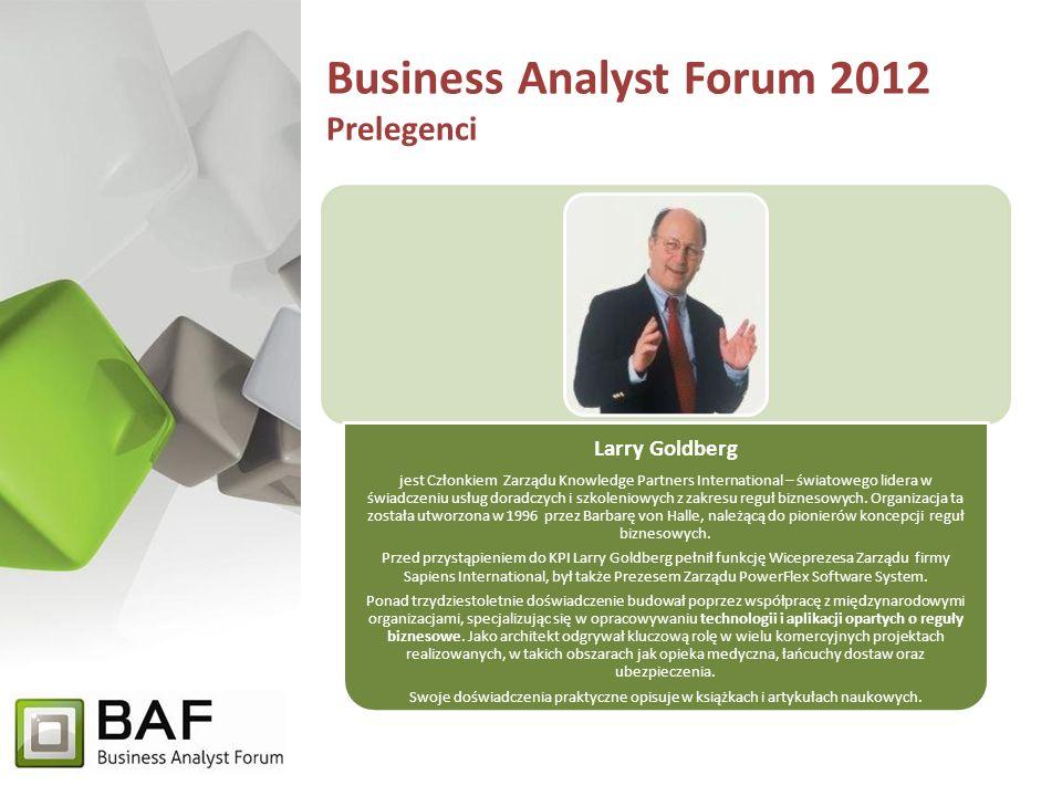 Business Analyst Forum 2012 Prelegenci Larry Goldberg jest Członkiem Zarządu Knowledge Partners International – światowego lidera w świadczeniu usług doradczych i szkoleniowych z zakresu reguł biznesowych.