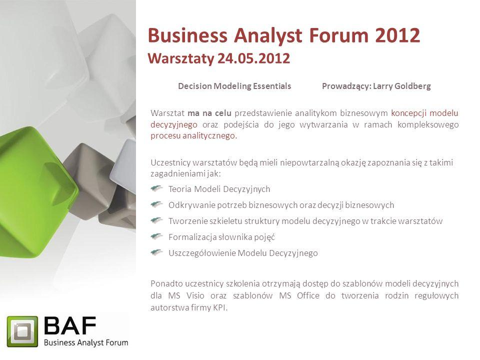 Business Analyst Forum 2012 Warsztaty 24.05.2012 Decision Modeling EssentialsProwadzący: Larry Goldberg Warsztat ma na celu przedstawienie analitykom biznesowym koncepcji modelu decyzyjnego oraz podejścia do jego wytwarzania w ramach kompleksowego procesu analitycznego.