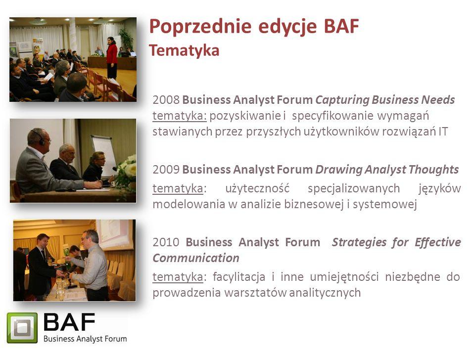 Poprzednie edycje BAF Tematyka 2008 Business Analyst Forum Capturing Business Needs tematyka: pozyskiwanie i specyfikowanie wymagań stawianych przez przyszłych użytkowników rozwiązań IT 2009 Business Analyst Forum Drawing Analyst Thoughts tematyka: użyteczność specjalizowanych języków modelowania w analizie biznesowej i systemowej 2010 Business Analyst Forum Strategies for Effective Communication tematyka: facylitacja i inne umiejętności niezbędne do prowadzenia warsztatów analitycznych