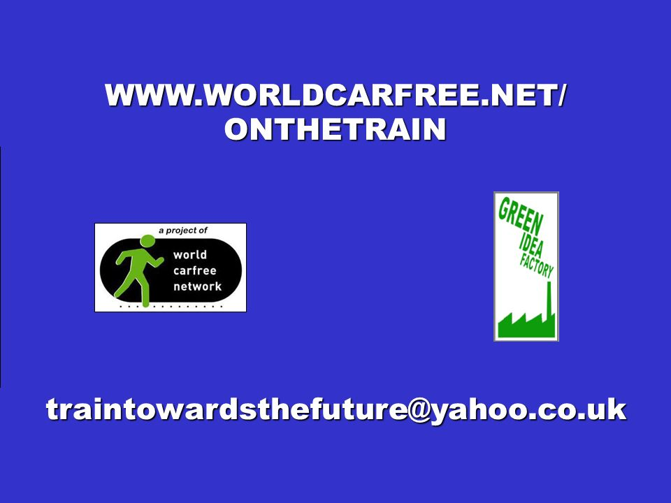 ON THE TRAIN TOWARDS THE FUTURE! WWW.WORLDCARFREE.NET/ONTHETRAIN traintowardsthefuture@yahoo.co.uk