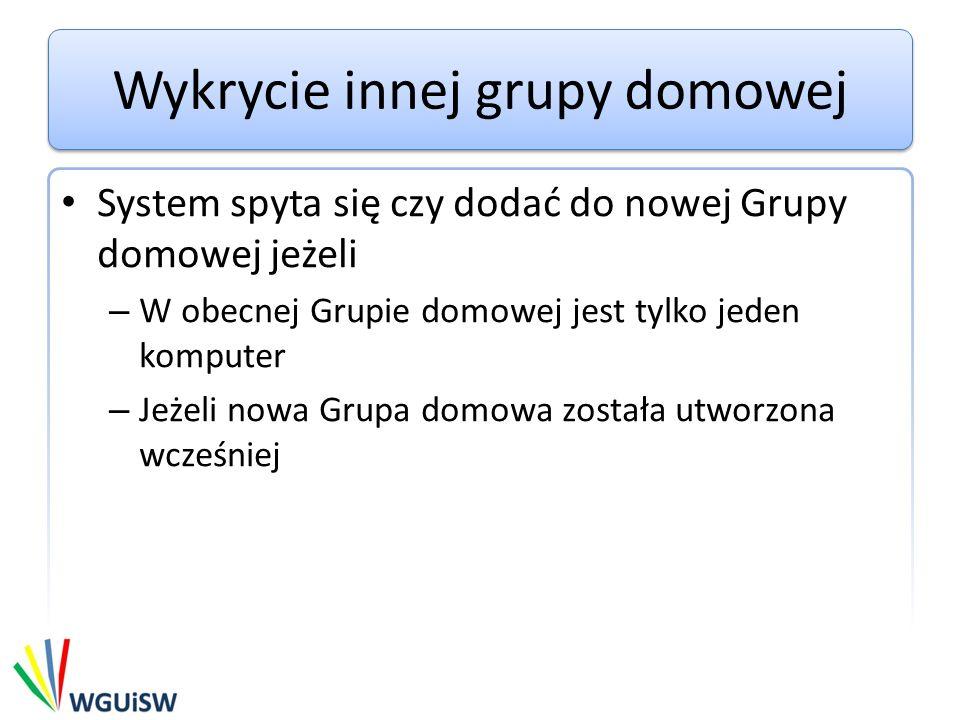 Wykrycie innej grupy domowej System spyta się czy dodać do nowej Grupy domowej jeżeli – W obecnej Grupie domowej jest tylko jeden komputer – Jeżeli no