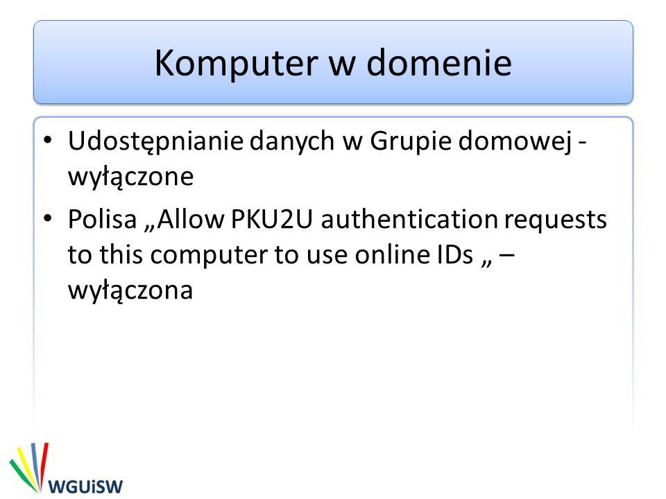 Komputer w domenie Udostępnianie danych w Grupie domowej - wyłączone Polisa Allow PKU2U authentication requests to this computer to use online IDs – w