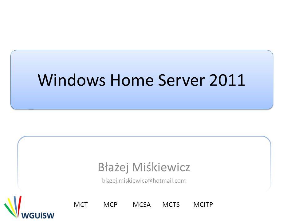Windows Home Server 2011 Błażej Miśkiewicz blazej.miskiewicz@hotmail.com MCTMCP MCSA MCTS MCITP