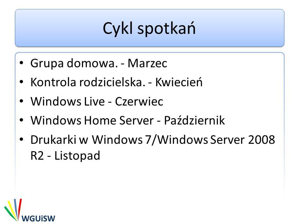 Cykl spotkań Grupa domowa. - Marzec Kontrola rodzicielska. - Kwiecień Windows Live - Czerwiec Windows Home Server - Październik Drukarki w Windows 7/W