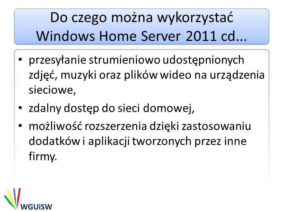 Wymagania Windows Home Server 2011 występuje tylko w wersji 64 bitowej Wymagania systemowe: – Procesory (Max 1) – 1 - 1.4 GHz albo szybszy dla jednego rdzenia – 1 - 1.3 GHz albo szybszy dla wielu rdzeni Pamięc (RAM) – Min - 2 GB – Max – 8 GB Dyski – Minimalnie 160 GB Sieć – Wsparcie technologi UPnP przez router (jeśli router nie wspiera technologi UPnP należy przekierować porty 80, 443, 4125)