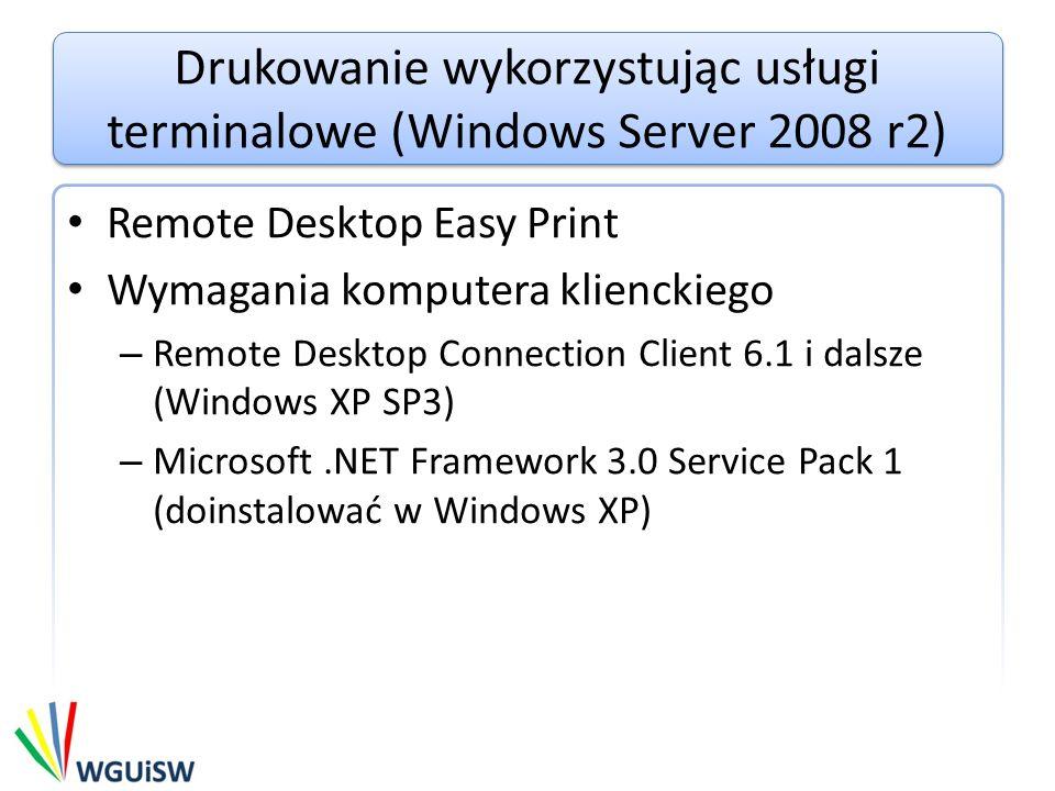 Drukowanie wykorzystując usługi terminalowe (Windows Server 2008 r2) Remote Desktop Easy Print Wymagania komputera klienckiego – Remote Desktop Connection Client 6.1 i dalsze (Windows XP SP3) – Microsoft.NET Framework 3.0 Service Pack 1 (doinstalować w Windows XP)