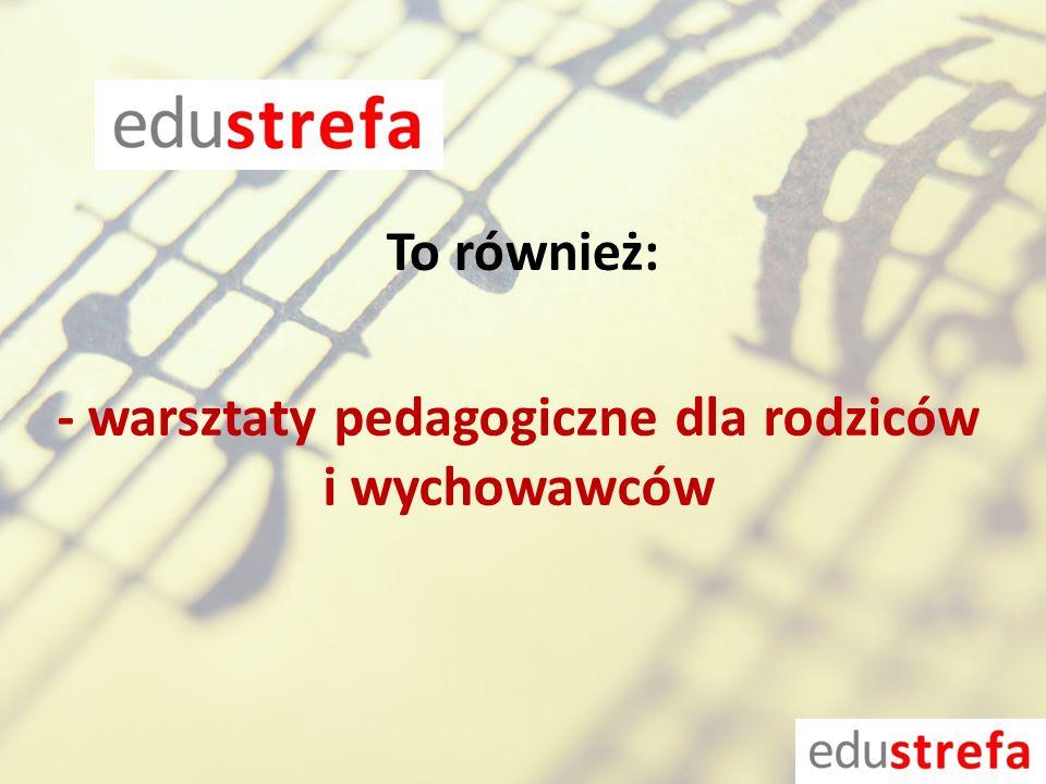 - warsztaty pedagogiczne dla rodziców i wychowawców To również: