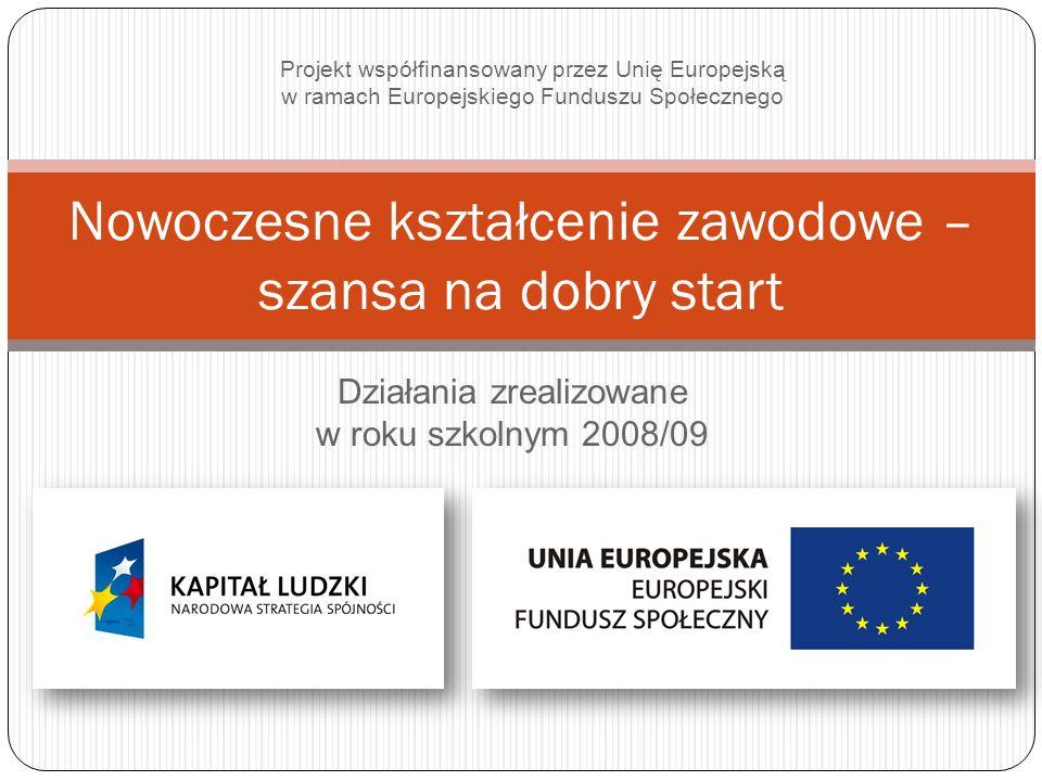 Działania zrealizowane w roku szkolnym 2008/09 Nowoczesne kształcenie zawodowe – szansa na dobry start Projekt współfinansowany przez Unię Europejską w ramach Europejskiego Funduszu Społecznego