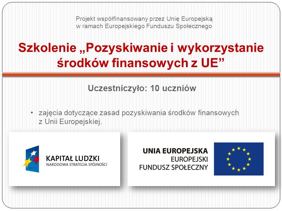 Szkolenie Pozyskiwanie i wykorzystanie środków finansowych z UE Uczestniczyło: 10 uczniów zajęcia dotyczące zasad pozyskiwania środków finansowych z Unii Europejskiej.