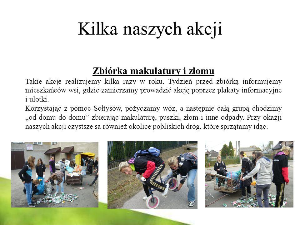 Kilka naszych akcji Zbiórka makulatury i złomu Takie akcje realizujemy kilka razy w roku. Tydzień przed zbiórką informujemy mieszkańców wsi, gdzie zam