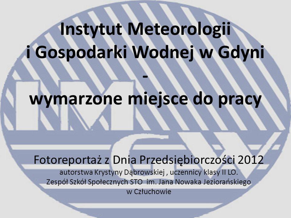 Instytut Meteorologii i Gospodarki Wodnej w Gdyni - wymarzone miejsce do pracy Fotoreportaż z Dnia Przedsiębiorczości 2012 autorstwa Krystyny Dąbrowskiej, uczennicy klasy II LO.