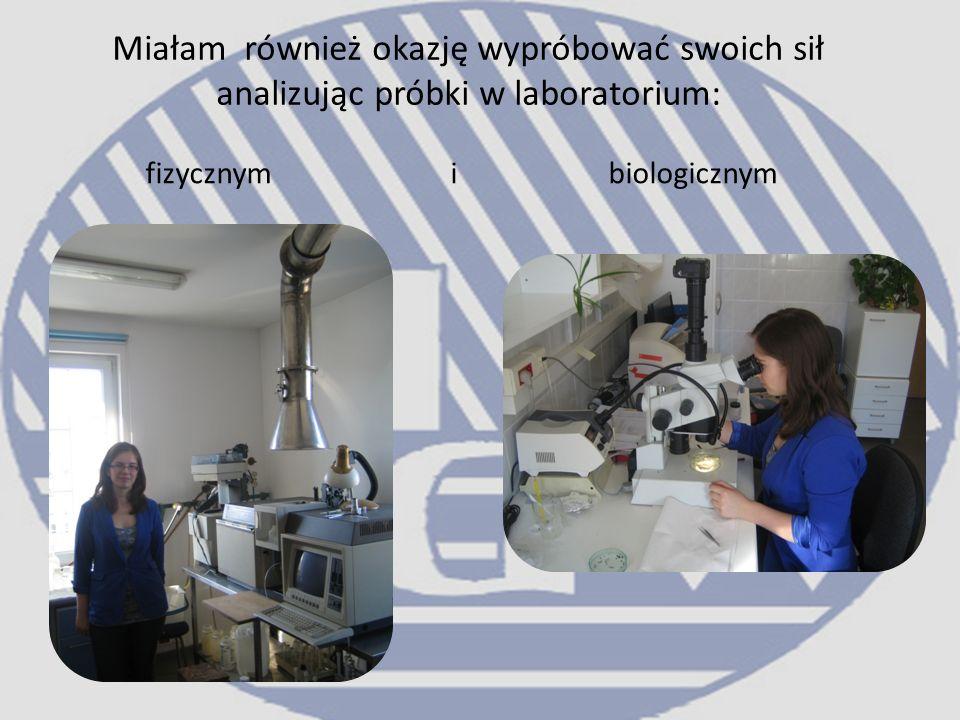 Miałam również okazję wypróbować swoich sił analizując próbki w laboratorium: fizycznym i biologicznym