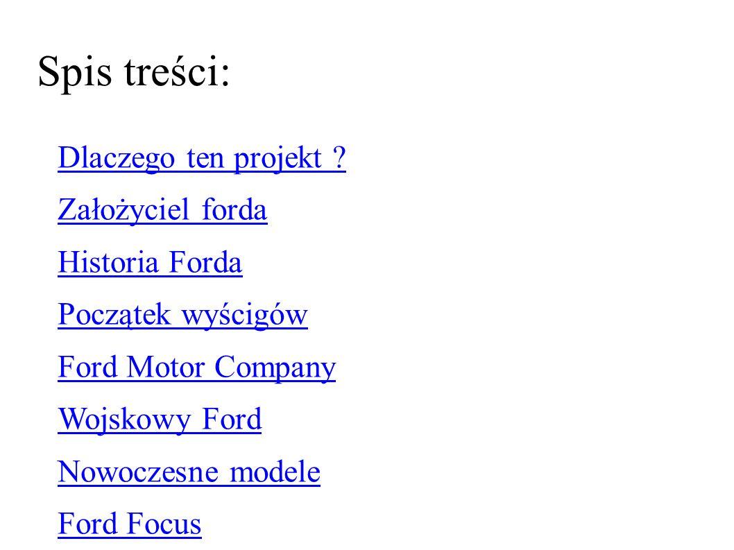 Spis treści: Dlaczego ten projekt ? Założyciel forda Historia Forda Początek wyścigów Ford Motor Company Wojskowy Ford Nowoczesne modele Ford Focus Ma