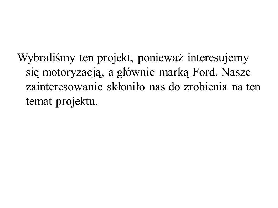 Wybraliśmy ten projekt, ponieważ interesujemy się motoryzacją, a głównie marką Ford. Nasze zainteresowanie skłoniło nas do zrobienia na ten temat proj