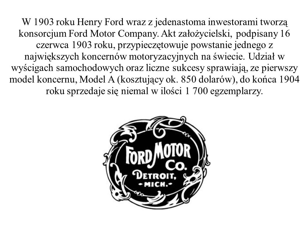 W 1903 roku Henry Ford wraz z jedenastoma inwestorami tworzą konsorcjum Ford Motor Company. Akt założycielski, podpisany 16 czerwca 1903 roku, przypie