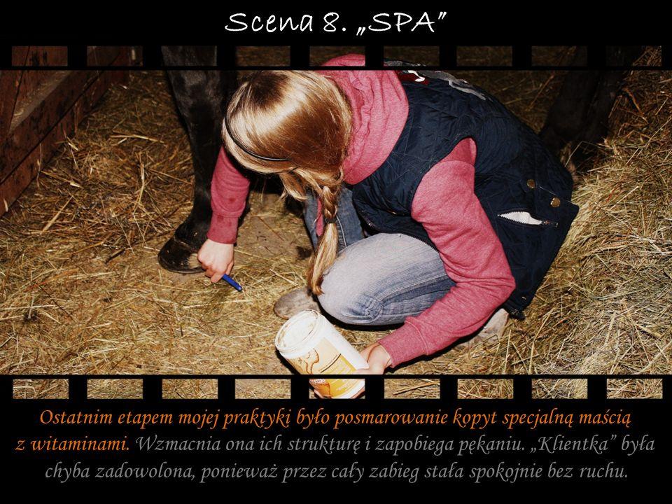 Scena 8. SPA Ostatnim etapem mojej praktyki było posmarowanie kopyt specjalną maścią z witaminami. Wzmacnia ona ich strukturę i zapobiega pękaniu. Kli
