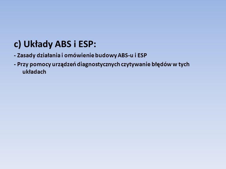 c) Układy ABS i ESP: - Zasady działania i omówienie budowy ABS-u i ESP - Przy pomocy urządzeń diagnostycznych czytywanie błędów w tych układach