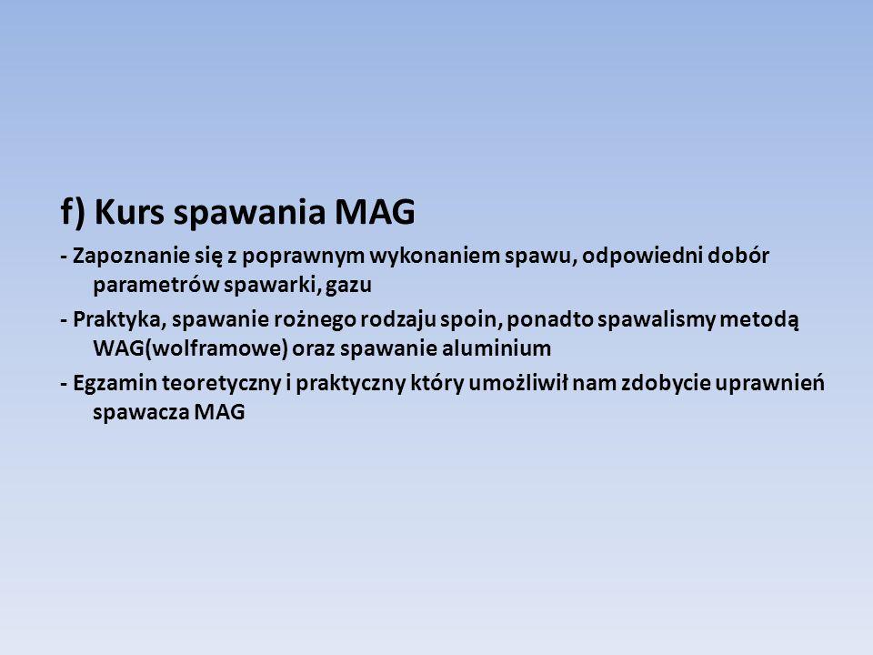 f) Kurs spawania MAG - Zapoznanie się z poprawnym wykonaniem spawu, odpowiedni dobór parametrów spawarki, gazu - Praktyka, spawanie rożnego rodzaju spoin, ponadto spawalismy metodą WAG(wolframowe) oraz spawanie aluminium - Egzamin teoretyczny i praktyczny który umożliwił nam zdobycie uprawnień spawacza MAG