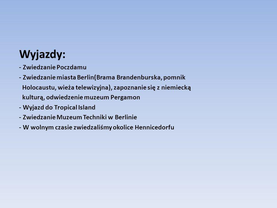 Wyjazdy: - Zwiedzanie Poczdamu - Zwiedzanie miasta Berlin(Brama Brandenburska, pomnik Holocaustu, wieża telewizyjna), zapoznanie się z niemiecką kulturą, odwiedzenie muzeum Pergamon - Wyjazd do Tropical Island - Zwiedzanie Muzeum Techniki w Berlinie - W wolnym czasie zwiedzaliśmy okolice Hennicedorfu