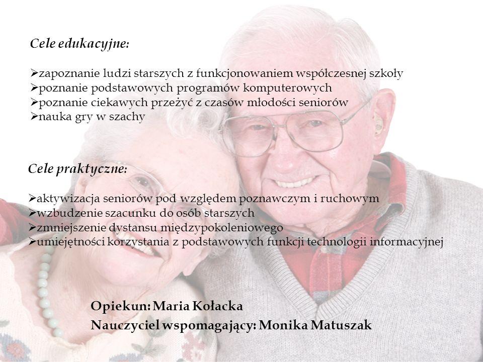 Opiekun: Maria Kołacka Nauczyciel wspomagający: Monika Matuszak Cele edukacyjne : zapoznanie ludzi starszych z funkcjonowaniem współczesnej szkoły poz