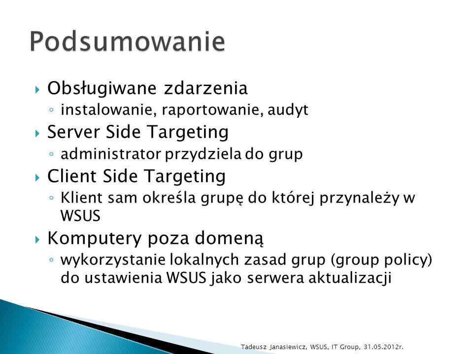 Obsługiwane zdarzenia instalowanie, raportowanie, audyt Server Side Targeting administrator przydziela do grup Client Side Targeting Klient sam określa grupę do której przynależy w WSUS Komputery poza domeną wykorzystanie lokalnych zasad grup (group policy) do ustawienia WSUS jako serwera aktualizacji Tadeusz Janasiewicz, WSUS, IT Group, 31.05.2012r.