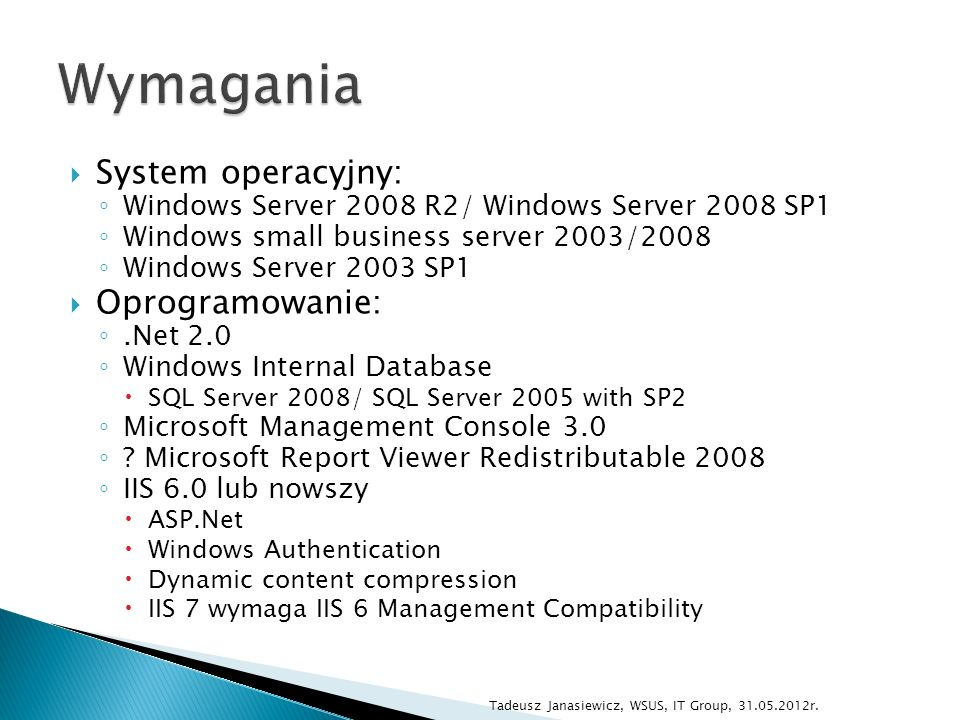 System operacyjny: Windows Server 2008 R2/ Windows Server 2008 SP1 Windows small business server 2003/2008 Windows Server 2003 SP1 Oprogramowanie:.Net 2.0 Windows Internal Database SQL Server 2008/ SQL Server 2005 with SP2 Microsoft Management Console 3.0 .