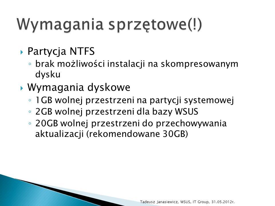 Partycja NTFS brak możliwości instalacji na skompresowanym dysku Wymagania dyskowe 1GB wolnej przestrzeni na partycji systemowej 2GB wolnej przestrzeni dla bazy WSUS 20GB wolnej przestrzeni do przechowywania aktualizacji (rekomendowane 30GB) Tadeusz Janasiewicz, WSUS, IT Group, 31.05.2012r.