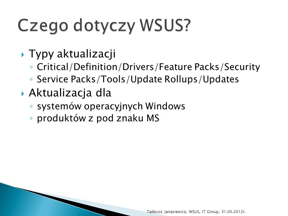 Typy aktualizacji Critical/Definition/Drivers/Feature Packs/Security Service Packs/Tools/Update Rollups/Updates Aktualizacja dla systemów operacyjnych Windows produktów z pod znaku MS Tadeusz Janasiewicz, WSUS, IT Group, 31.05.2012r.
