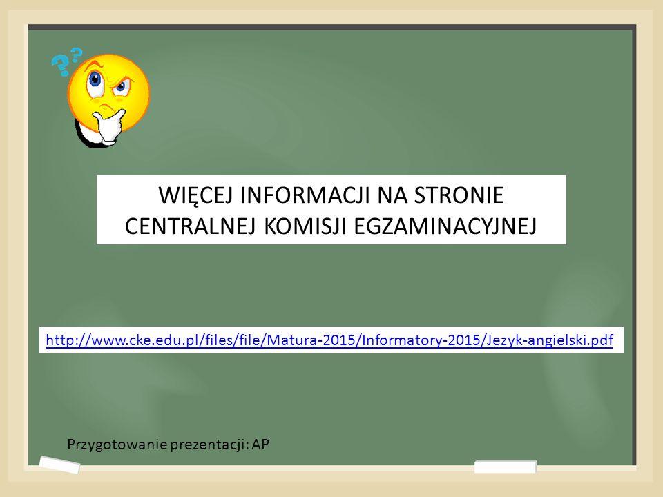 http://www.cke.edu.pl/files/file/Matura-2015/Informatory-2015/Jezyk-angielski.pdf WIĘCEJ INFORMACJI NA STRONIE CENTRALNEJ KOMISJI EGZAMINACYJNEJ Przygotowanie prezentacji: AP