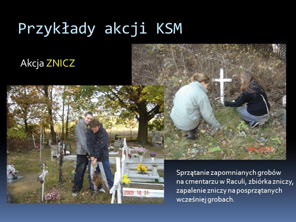 Przykłady akcji KSM Akcja ZNICZ Sprzątanie zapomnianych grobów na cmentarzu w Raculi, zbiórka zniczy, zapalenie zniczy na posprzątanych wcześniej grobach.