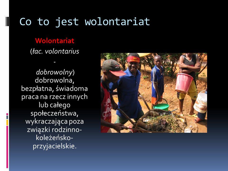 Co to jest wolontariat Wolontariat (łac. volontarius - dobrowolny) dobrowolna, bezpłatna, świadoma praca na rzecz innych lub całego społeczeństwa, wyk