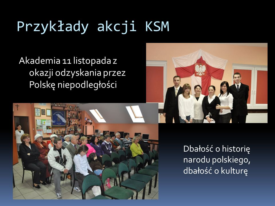 Przykłady akcji KSM Akademia 11 listopada z okazji odzyskania przez Polskę niepodległości Dbałość o historię narodu polskiego, dbałość o kulturę