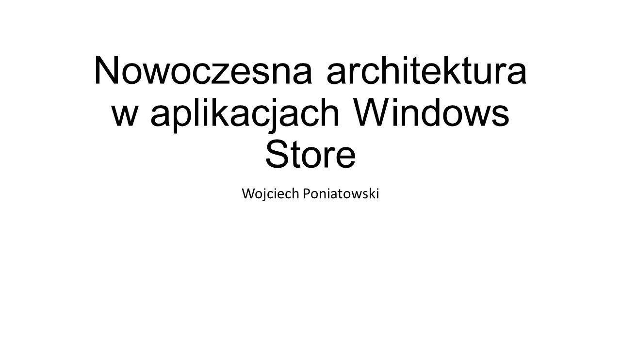 Nowoczesna architektura w aplikacjach Windows Store Wojciech Poniatowski