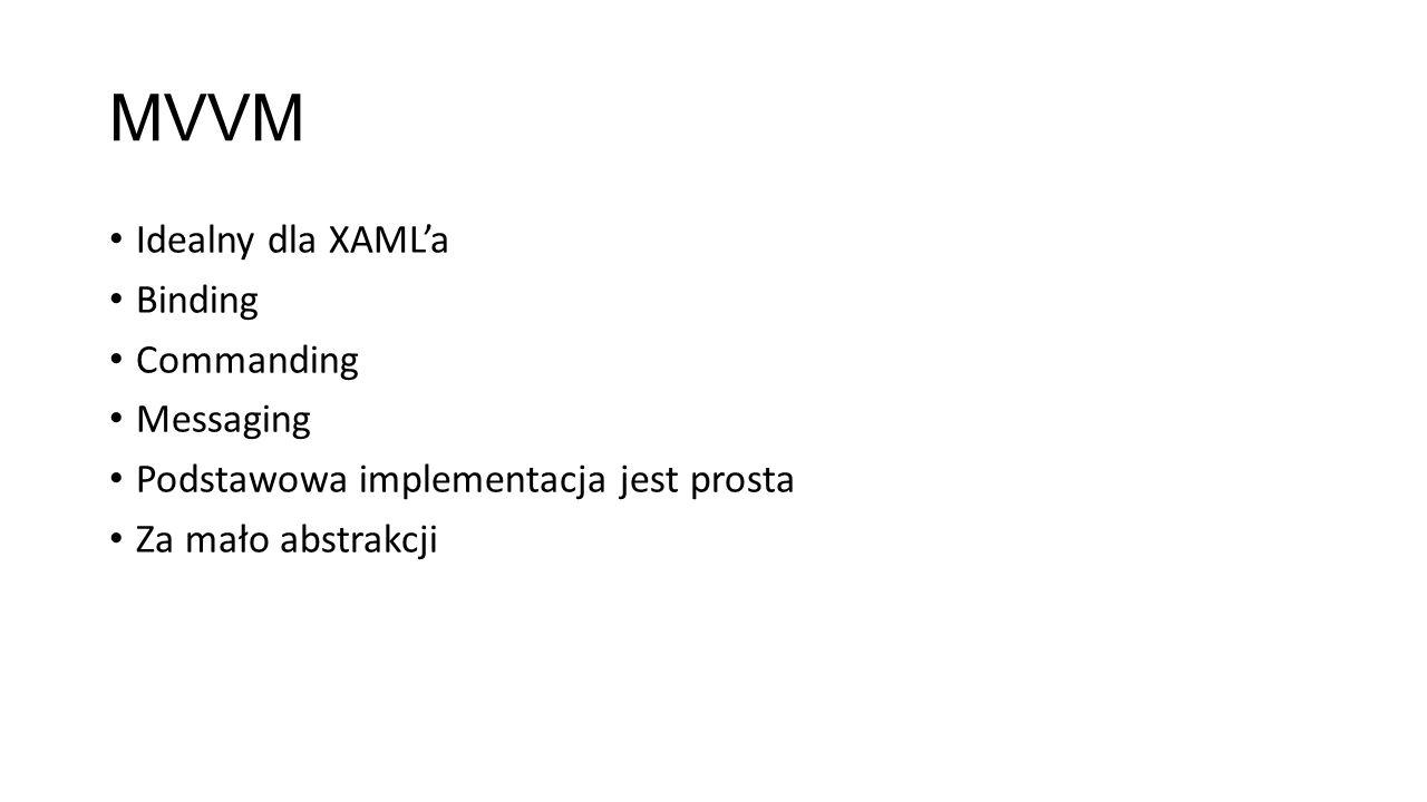 MVVM Idealny dla XAMLa Binding Commanding Messaging Podstawowa implementacja jest prosta Za mało abstrakcji