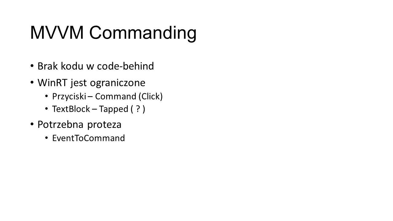 MVVM Commanding Brak kodu w code-behind WinRT jest ograniczone Przyciski – Command (Click) TextBlock – Tapped ( ? ) Potrzebna proteza EventToCommand