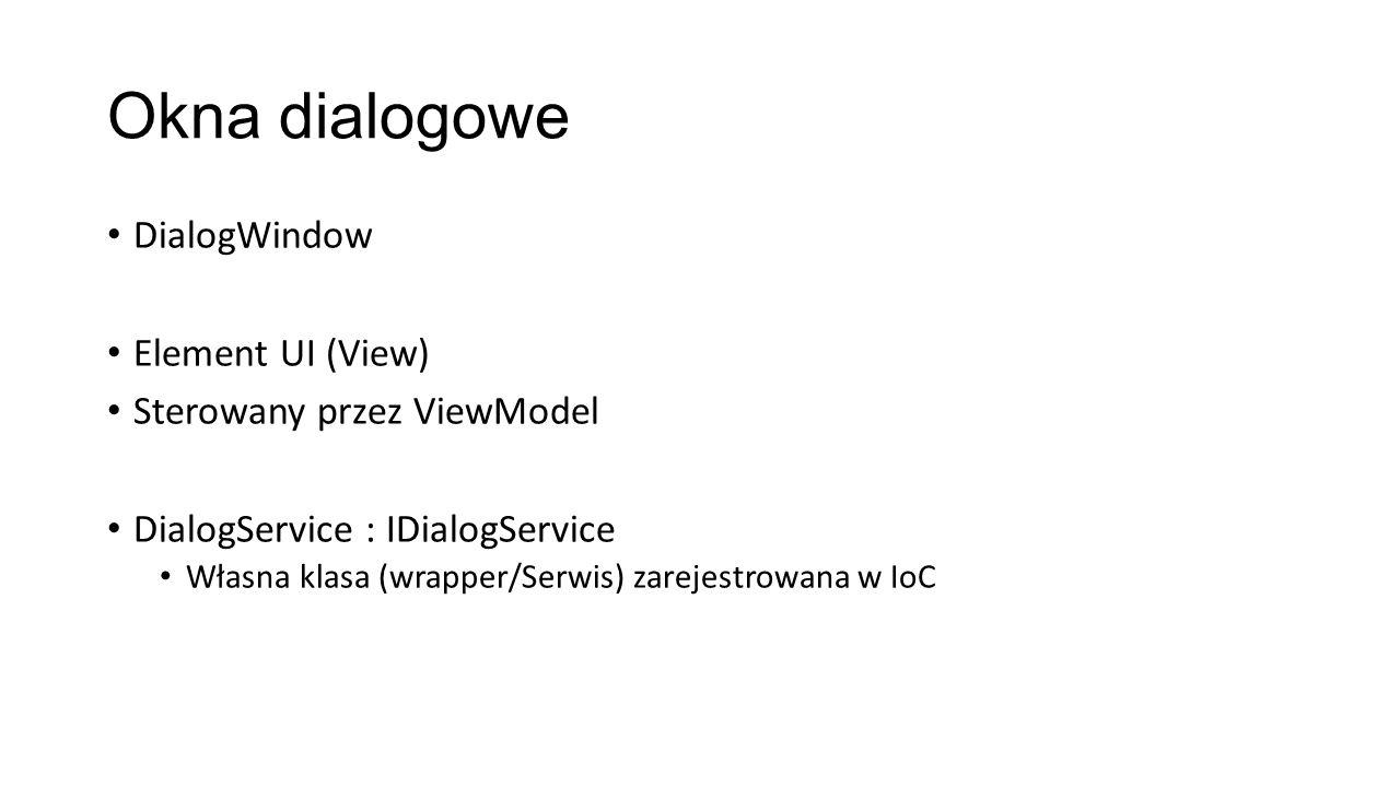 Okna dialogowe DialogWindow Element UI (View) Sterowany przez ViewModel DialogService : IDialogService Własna klasa (wrapper/Serwis) zarejestrowana w