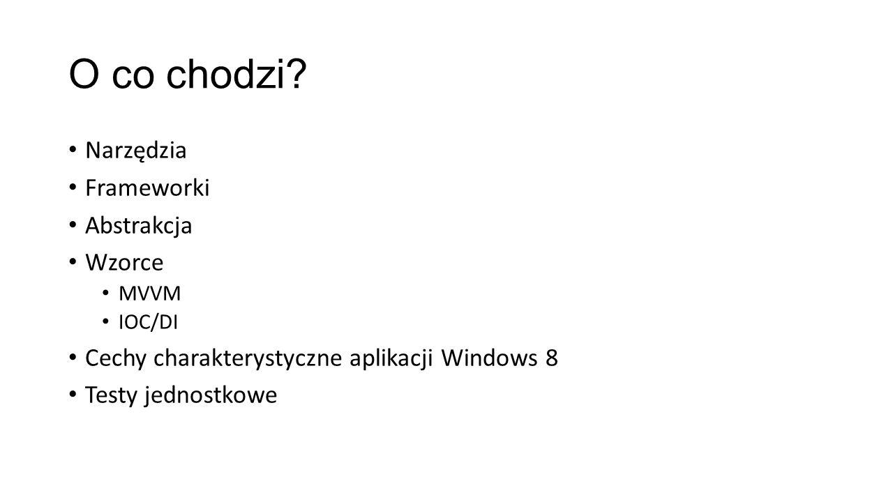 O co chodzi? Narzędzia Frameworki Abstrakcja Wzorce MVVM IOC/DI Cechy charakterystyczne aplikacji Windows 8 Testy jednostkowe