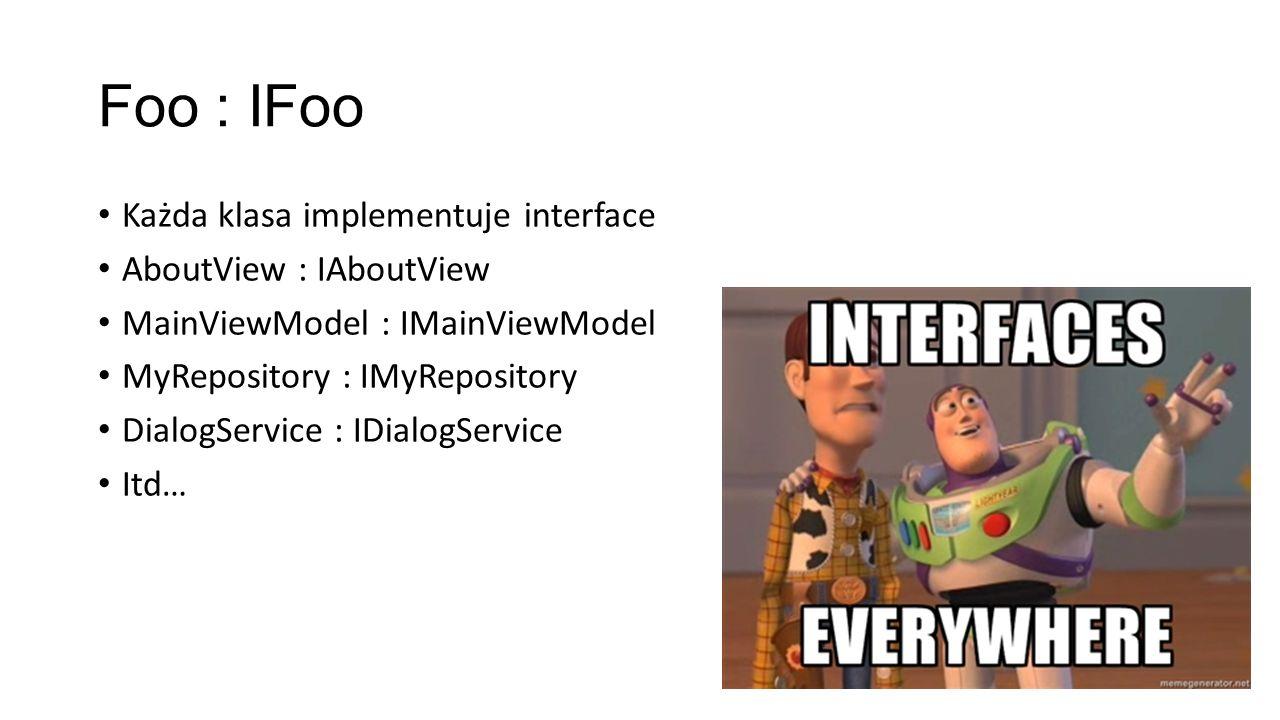 Foo : IFoo Każda klasa implementuje interface AboutView : IAboutView MainViewModel : IMainViewModel MyRepository : IMyRepository DialogService : IDial