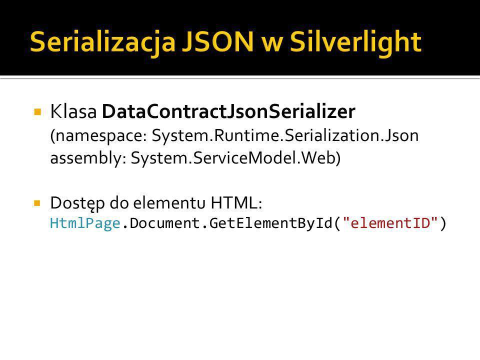 Klasa DataContractJsonSerializer (namespace: System.Runtime.Serialization.Json assembly: System.ServiceModel.Web) Dostęp do elementu HTML: HtmlPage.Document.GetElementById( elementID )
