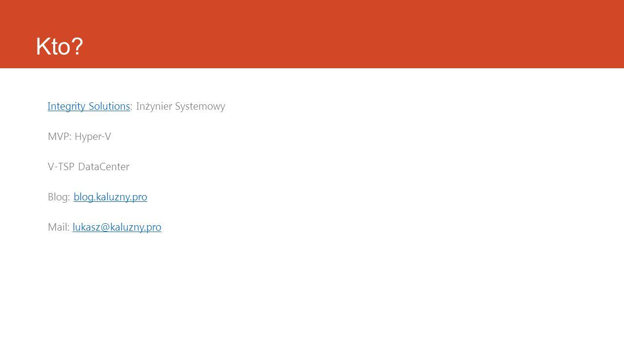 Kto? Integrity SolutionsIntegrity Solutions: Inżynier Systemowy MVP: Hyper-V V-TSP DataCenter Blog: blog.kaluzny.problog.kaluzny.pro Mail: lukasz@kalu