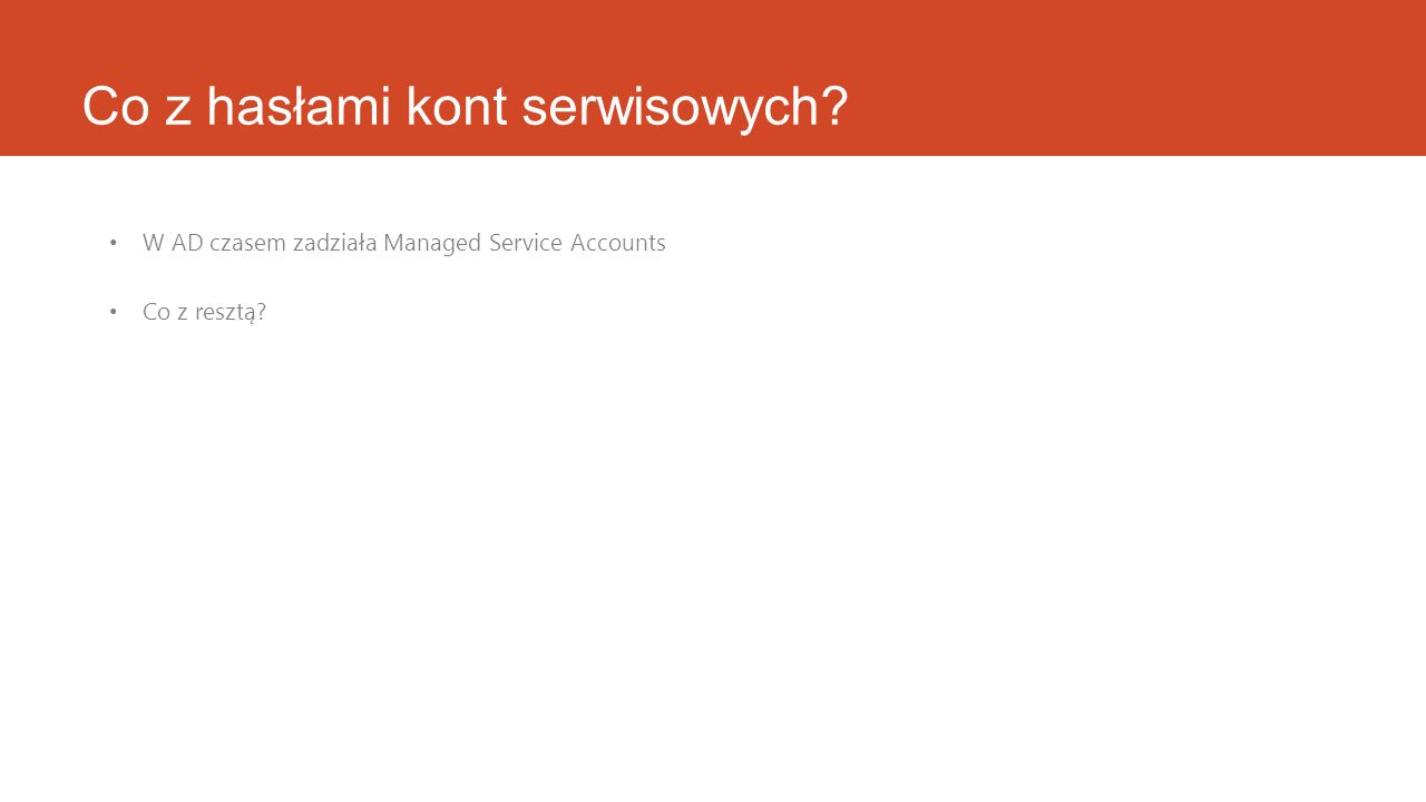 Co z hasłami kont serwisowych? W AD czasem zadziała Managed Service Accounts Co z resztą?