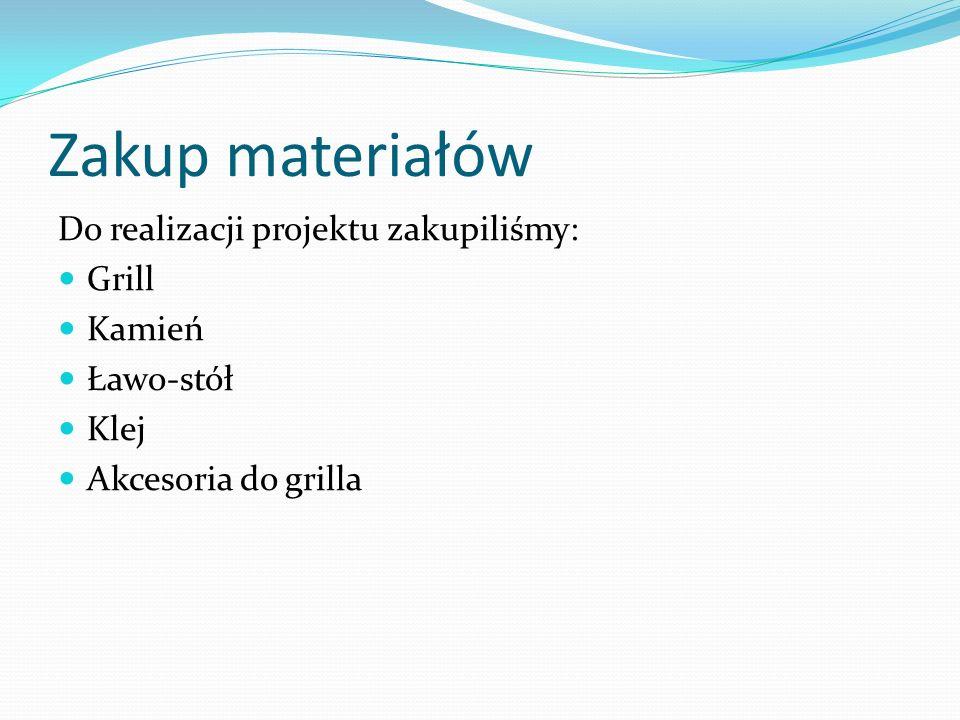 Zakup materiałów Do realizacji projektu zakupiliśmy: Grill Kamień Ławo-stół Klej Akcesoria do grilla