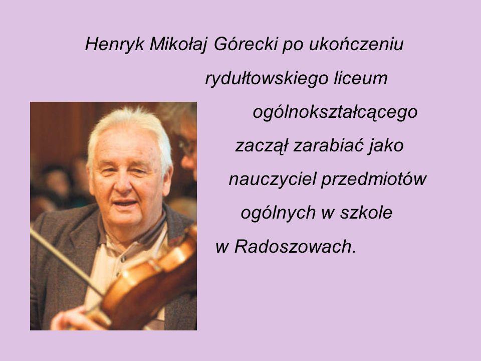 Henryk Mikołaj Górecki po ukończeniu rydułtowskiego liceum ogólnokształcącego zaczął zarabiać jako nauczyciel przedmiotów ogólnych w szkole w Radoszowach.