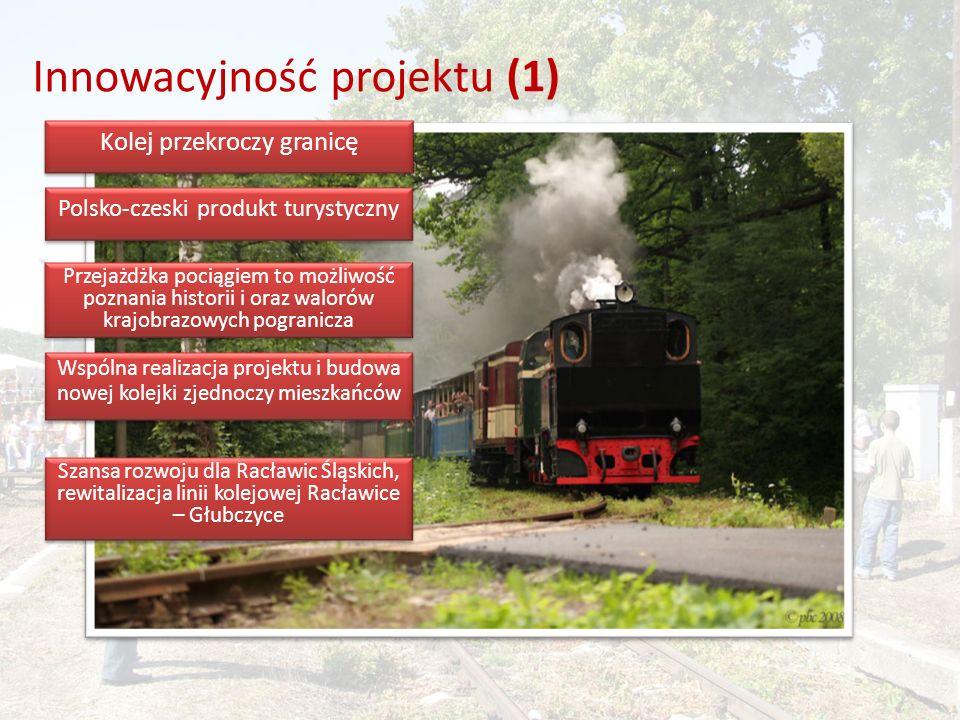 Innowacyjność projektu (1) Kolej przekroczy granicę Polsko-czeski produkt turystyczny Przejażdżka pociągiem to możliwość poznania historii i oraz walorów krajobrazowych pogranicza Wspólna realizacja projektu i budowa nowej kolejki zjednoczy mieszkańców Szansa rozwoju dla Racławic Śląskich, rewitalizacja linii kolejowej Racławice – Głubczyce