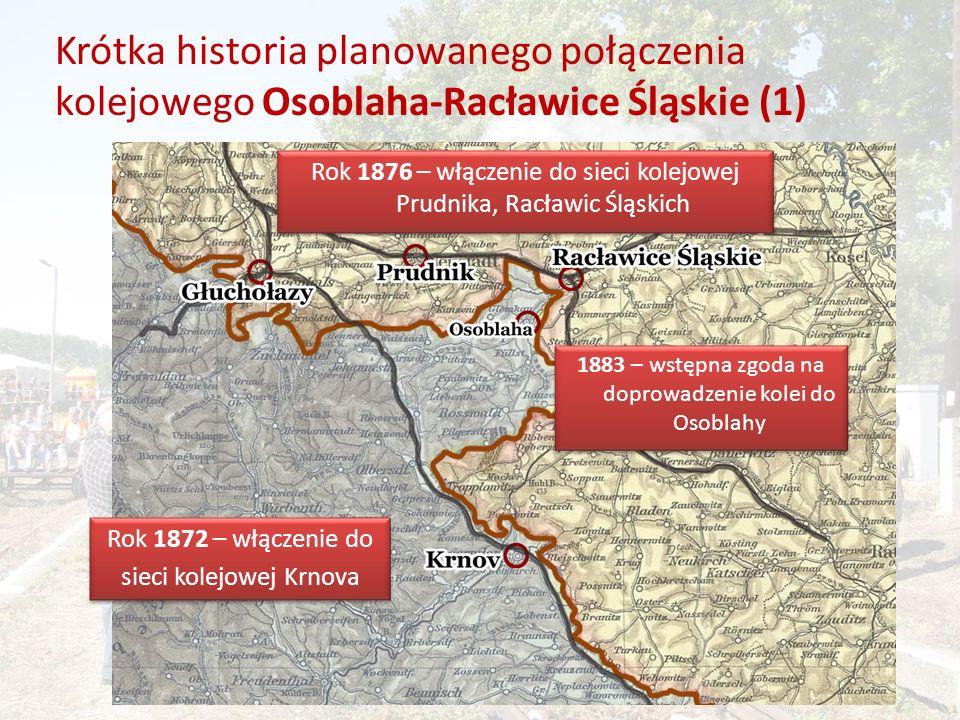 Krótka historia planowanego połączenia kolejowego Osoblaha-Racławice Śląskie (2) Rok 1893 – uzyskanie zgody na budowę linii od Albrechtic do Racławic 1896 - finalna decyzja Linia kolejowa do Osoblahy zostanie wyprowadzona od miejscowości Třemešná ve Slezsku i będzie linią wąskotorową 1896 - finalna decyzja Linia kolejowa do Osoblahy zostanie wyprowadzona od miejscowości Třemešná ve Slezsku i będzie linią wąskotorową Następne 3 lata - kolejne pertraktacje – poszukiwanie środków na sfinansowanie budowy Zakaz budowy odcinka trans-granicznego Zakaz budowy odcinka trans-granicznego