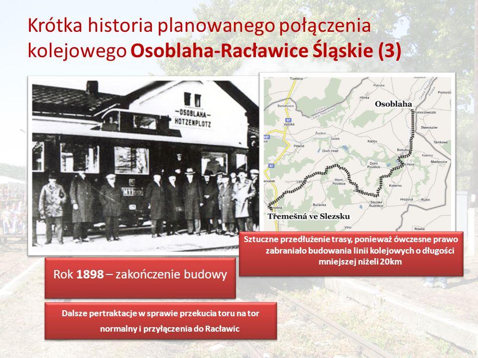 Krótka historia planowanego połączenia kolejowego Osoblaha-Racławice Śląskie (3) Rok 1898 – zakończenie budowy Dalsze pertraktacje w sprawie przekucia toru na tor normalny i przyłączenia do Racławic Sztuczne przedłużenie trasy, ponieważ ówczesne prawo zabraniało budowania linii kolejowych o długości mniejszej niżeli 20km