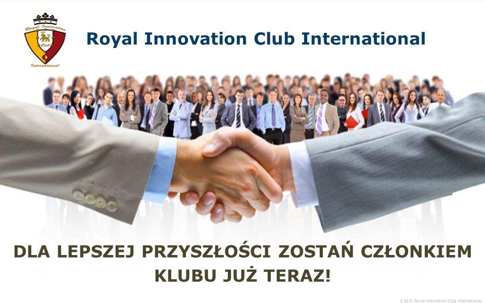 © 2013 Royal Innovation Club International DLA LEPSZEJ PRZYSZŁOŚCI ZOSTAŃ CZŁONKIEM KLUBU JUŻ TERAZ! Royal Innovation Club International