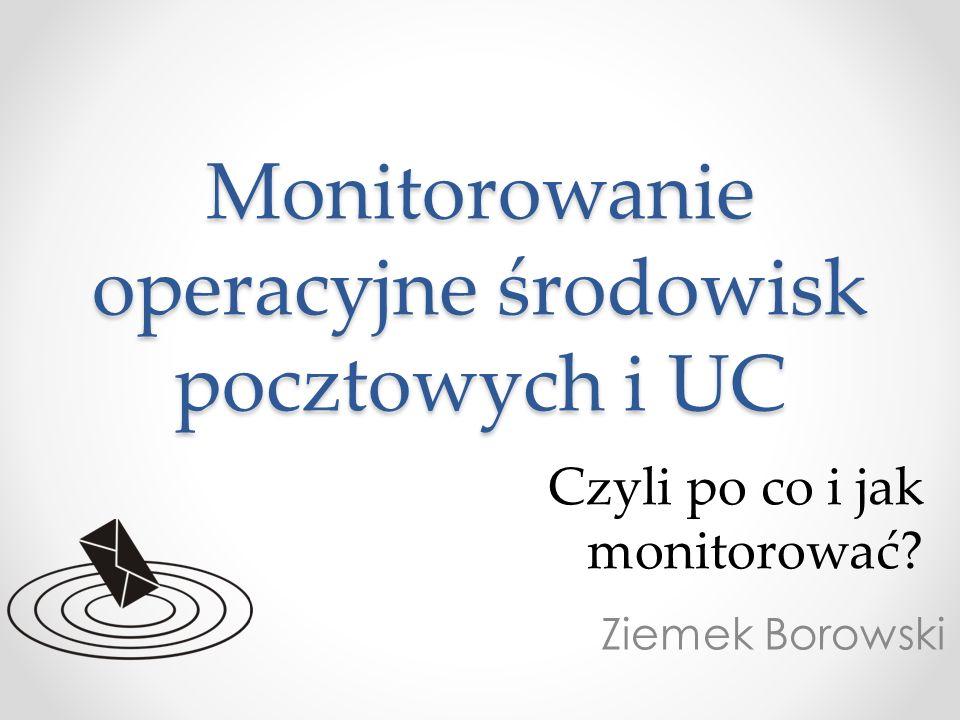 Monitorowanie operacyjne środowisk pocztowych i UC Ziemek Borowski Czyli po co i jak monitorować?